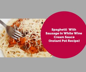 Instant Pot-Spaghetti with Sausage In A White Wine Cream Sauce