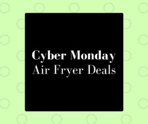 HUGE—–Air Fryer Cyber Monday Sales!