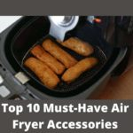 Top 10 Must-Have Air Fryer Accessories