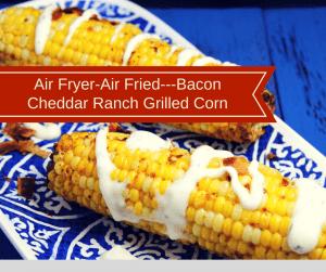 Air Fryer-Air Fried—Bacon Cheddar Ranch Grilled Corn