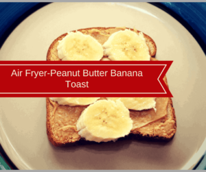Air Fryer-Peanut Butter Banana Toast