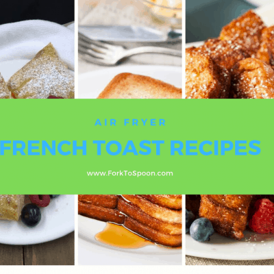 Round Up Of The Best French Toast Recipes For The Air Fryer