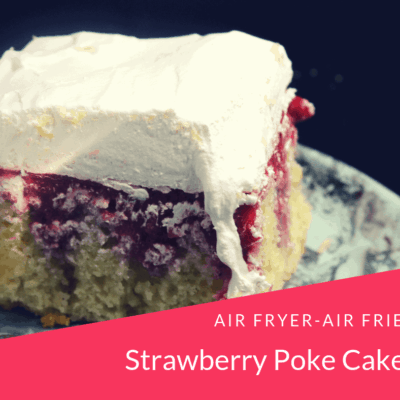 Air Fryer-Air Fried-Strawberries and Cream Poke Cake
