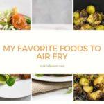 My Favorite Foods To Air Fry