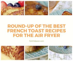 Round-Up Of The Best French Toast Recipes For The Air Fryer
